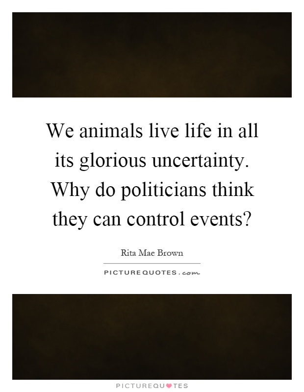We animals live life in all its glorious uncertainty. Why do politicians think they can control events? Picture Quote #1