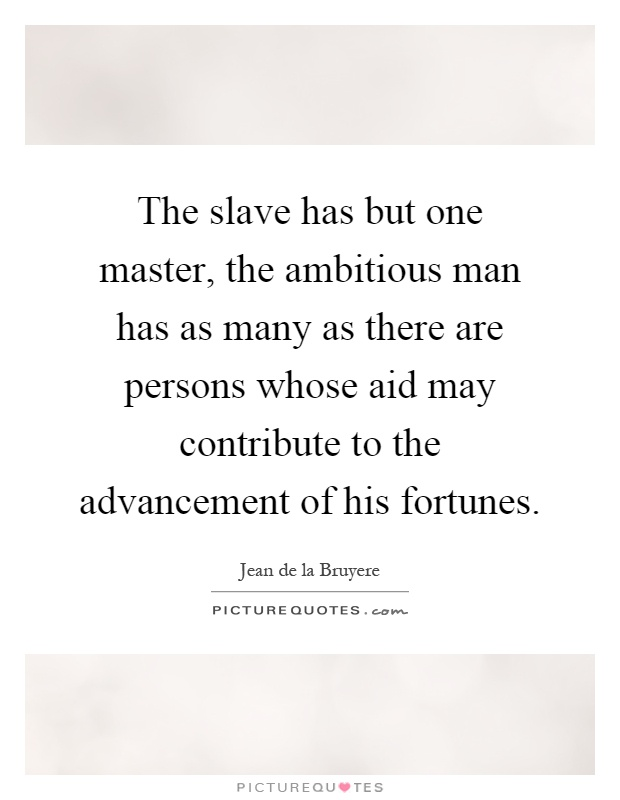 The slave has but one master, the ambitious man has as many as there are persons whose aid may contribute to the advancement of his fortunes Picture Quote #1