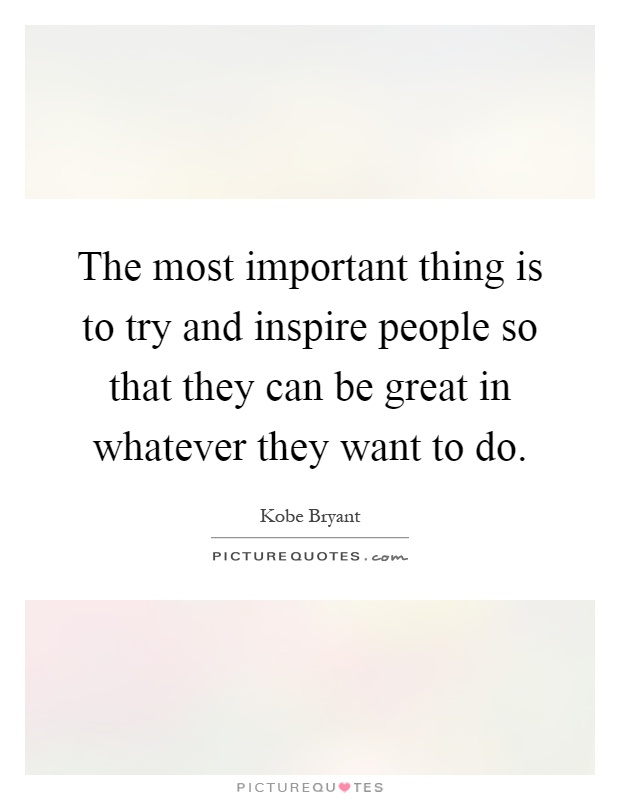 The most important thing is to try and inspire people so that they can be great in whatever they want to do Picture Quote #1