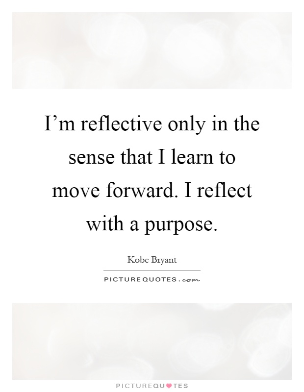 I'm reflective only in the sense that I learn to move forward. I reflect with a purpose Picture Quote #1