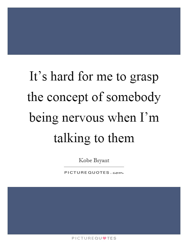 It's hard for me to grasp the concept of somebody being nervous when I'm talking to them Picture Quote #1