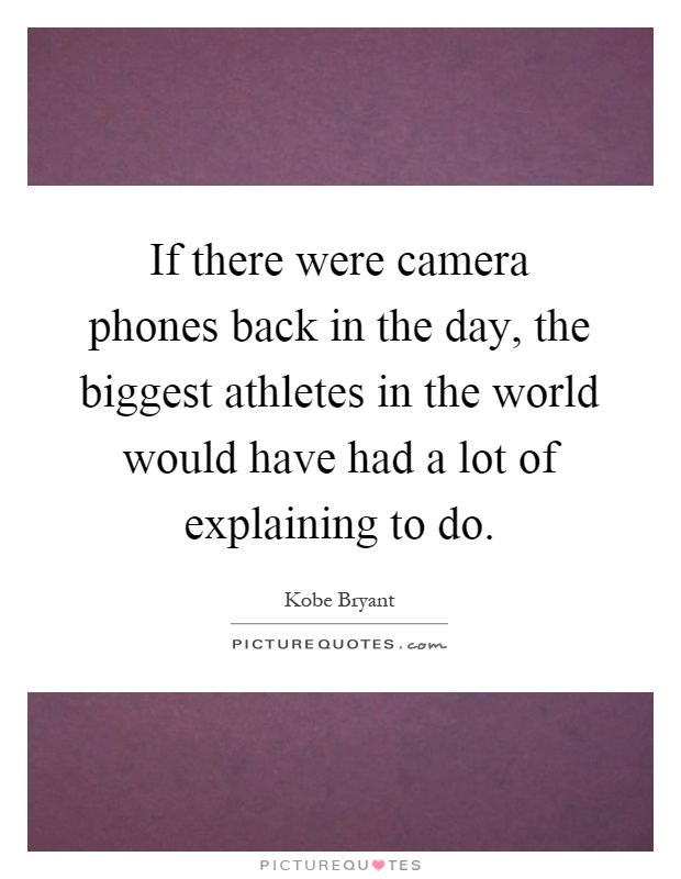 If there were camera phones back in the day, the biggest athletes in the world would have had a lot of explaining to do Picture Quote #1