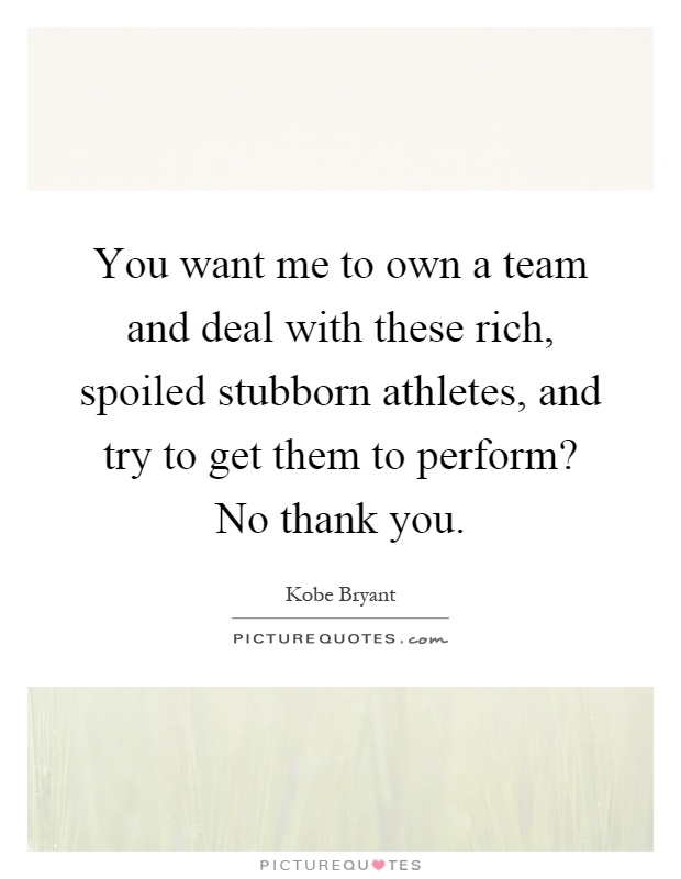 You want me to own a team and deal with these rich, spoiled stubborn athletes, and try to get them to perform? No thank you Picture Quote #1