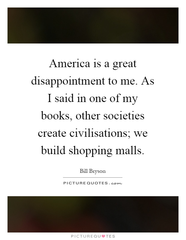 America is a great disappointment to me. As I said in one of my books, other societies create civilisations; we build shopping malls Picture Quote #1