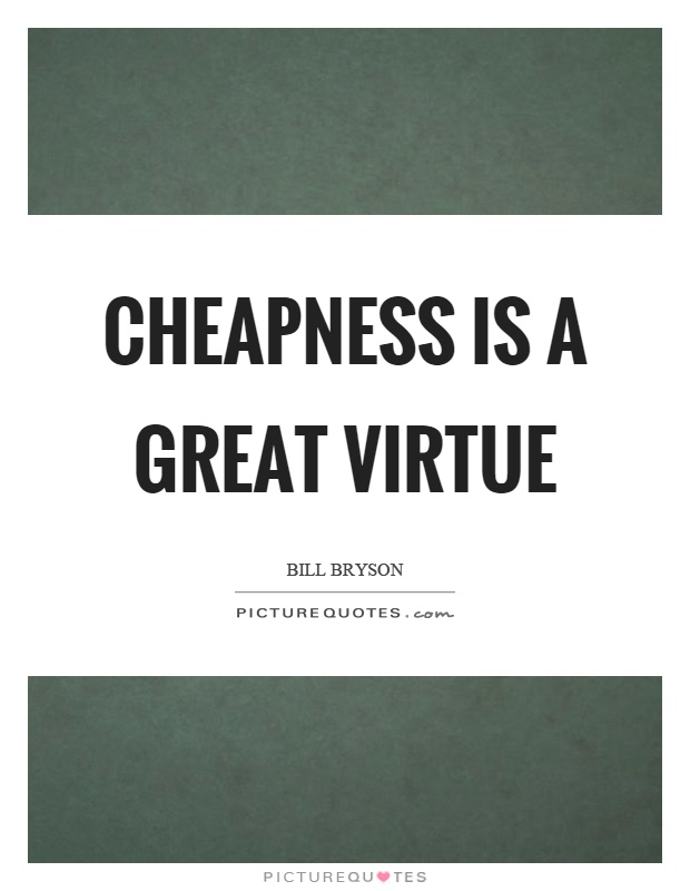 Cheapness is a great virtue Picture Quote #1