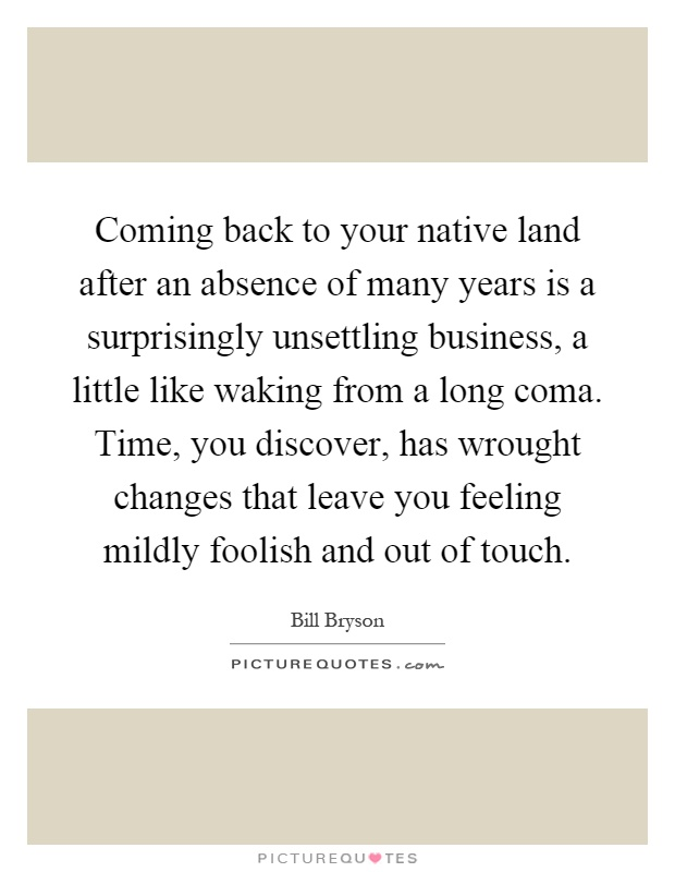 Coming back to your native land after an absence of many years is a surprisingly unsettling business, a little like waking from a long coma. Time, you discover, has wrought changes that leave you feeling mildly foolish and out of touch Picture Quote #1