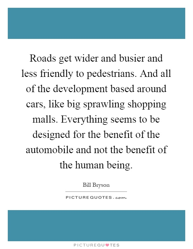 Roads get wider and busier and less friendly to pedestrians. And all of the development based around cars, like big sprawling shopping malls. Everything seems to be designed for the benefit of the automobile and not the benefit of the human being Picture Quote #1