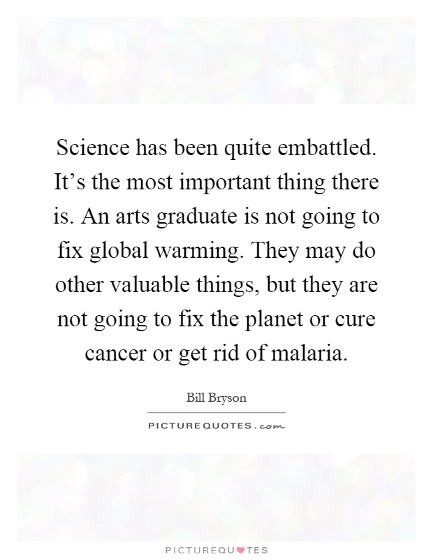 Science has been quite embattled. It's the most important thing there is. An arts graduate is not going to fix global warming. They may do other valuable things, but they are not going to fix the planet or cure cancer or get rid of malaria Picture Quote #1