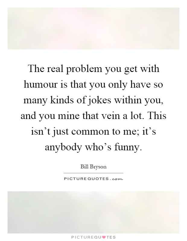 The real problem you get with humour is that you only have so many kinds of jokes within you, and you mine that vein a lot. This isn't just common to me; it's anybody who's funny Picture Quote #1