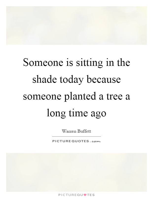 Someone is sitting in the shade today because someone planted a tree a long time ago Picture Quote #1