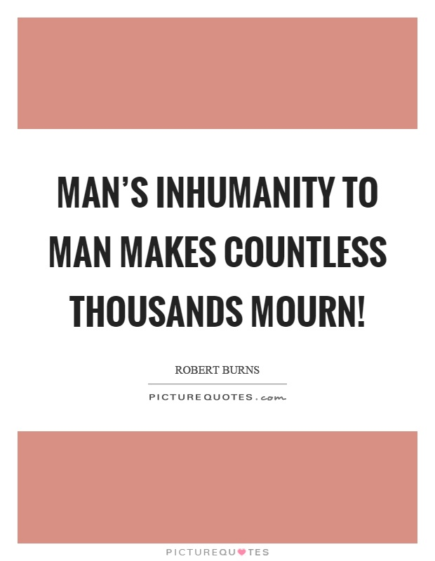 mans inhumanity Join me on a tour of some the outrageous acts that man has committed against his fellow man please note that this is not a top ten list sadly these examples are merely a.