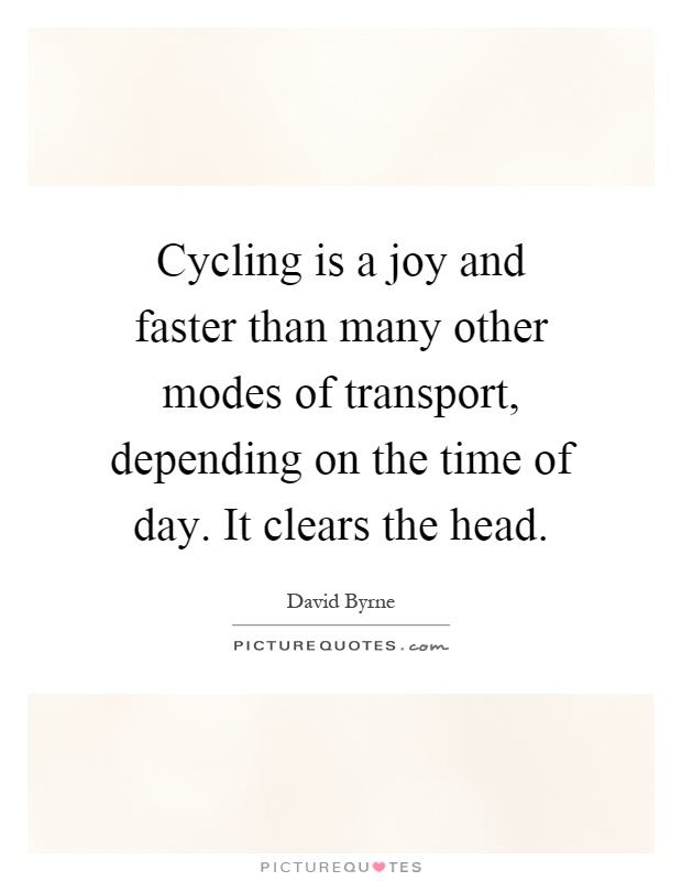 Cycling is a joy and faster than many other modes of transport, depending on the time of day. It clears the head Picture Quote #1