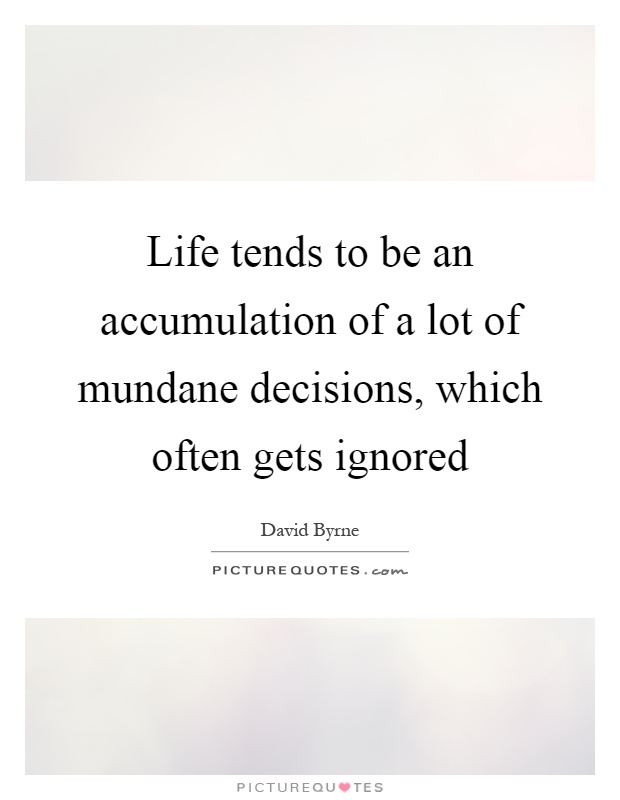 Life tends to be an accumulation of a lot of mundane decisions, which often gets ignored Picture Quote #1