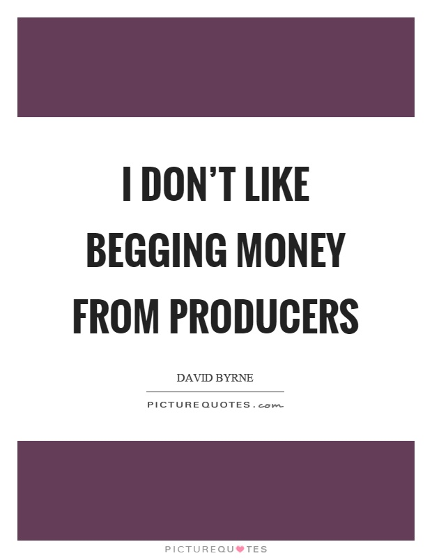 I don't like begging money from producers Picture Quote #1