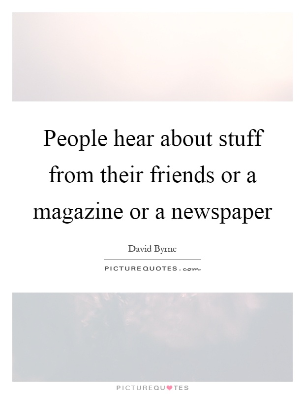 People hear about stuff from their friends or a magazine or a newspaper Picture Quote #1