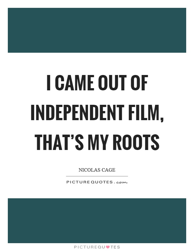 I came out of independent film, that's my roots Picture Quote #1