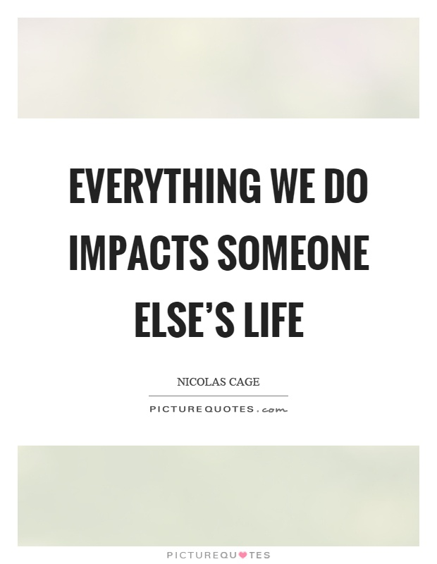 Everything we do impacts someone else's life Picture Quote #1