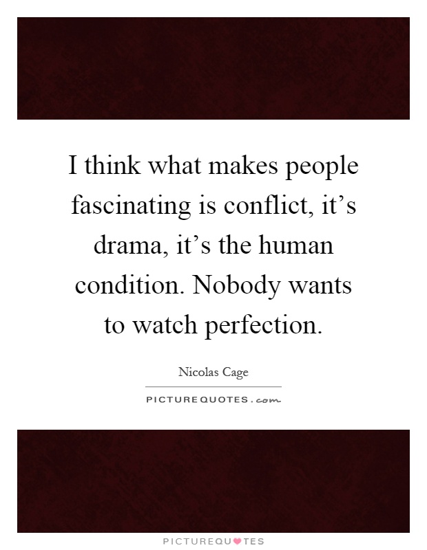 I think what makes people fascinating is conflict, it's drama, it's the human condition. Nobody wants to watch perfection Picture Quote #1