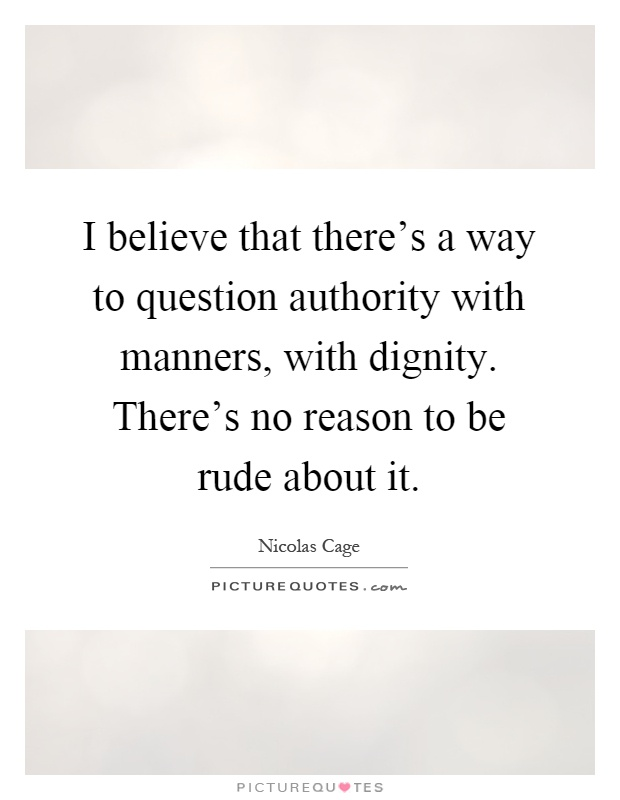 I believe that there's a way to question authority with manners, with dignity. There's no reason to be rude about it Picture Quote #1