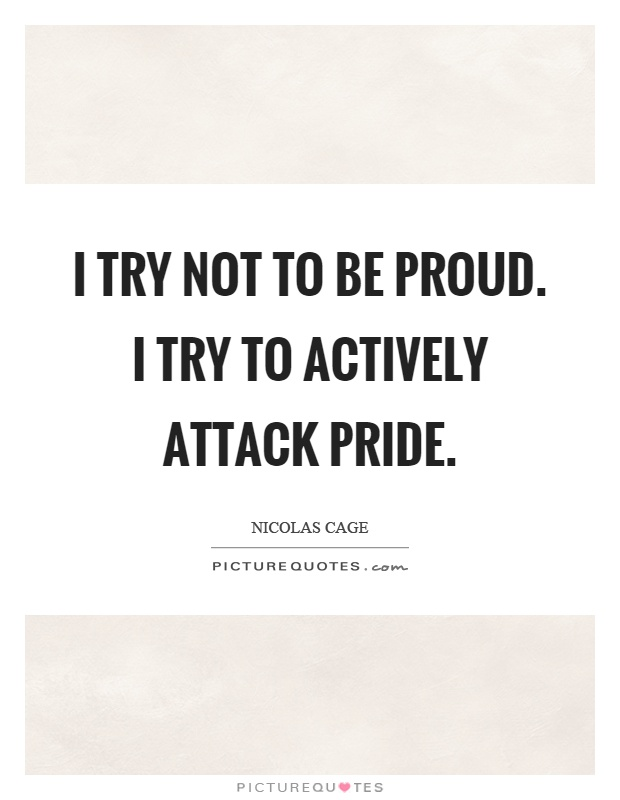 I try not to be proud. I try to actively attack pride Picture Quote #1