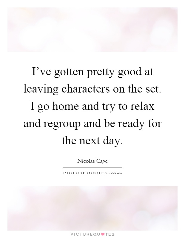 I've gotten pretty good at leaving characters on the set. I go home and try to relax and regroup and be ready for the next day Picture Quote #1