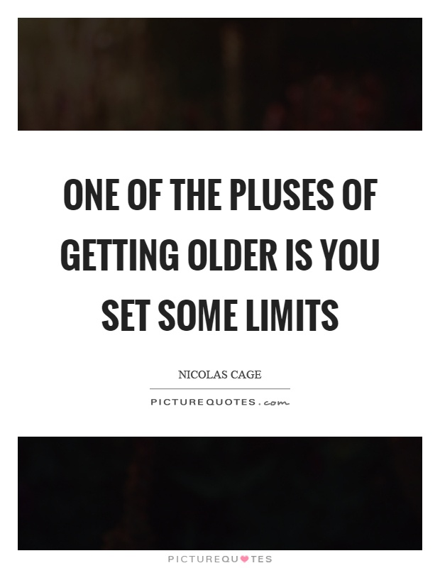 One of the pluses of getting older is you set some limits Picture Quote #1