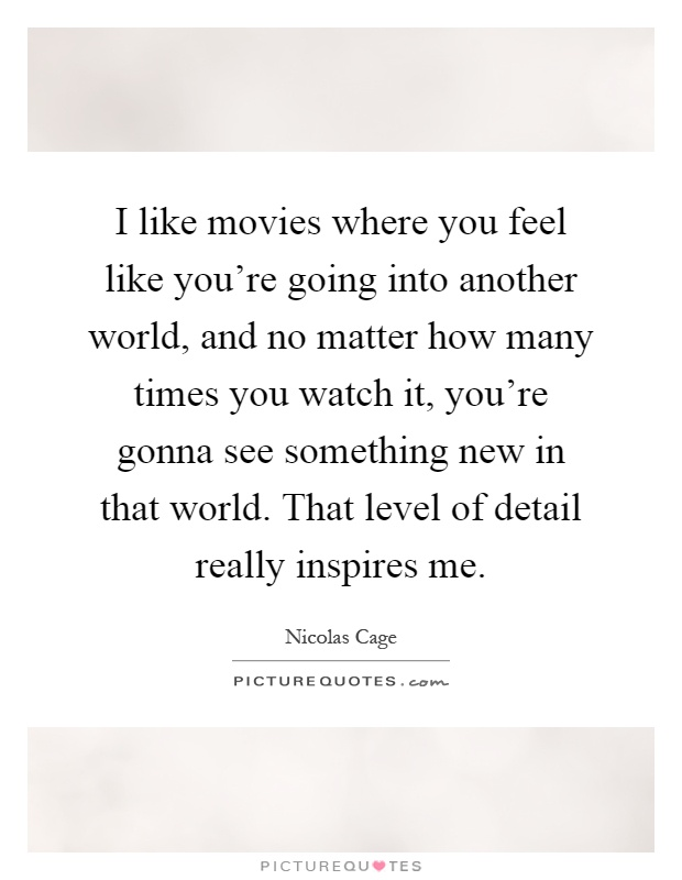 I like movies where you feel like you're going into another world, and no matter how many times you watch it, you're gonna see something new in that world. That level of detail really inspires me Picture Quote #1