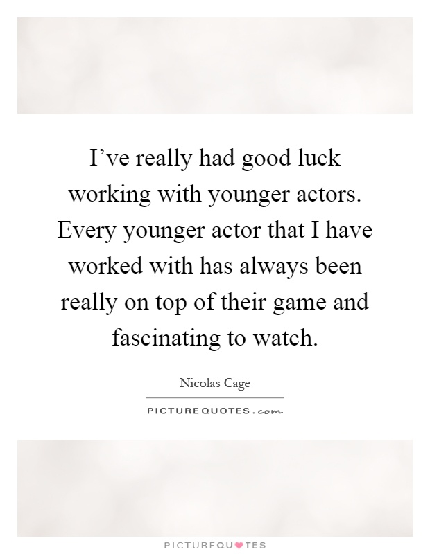 I've really had good luck working with younger actors. Every younger actor that I have worked with has always been really on top of their game and fascinating to watch Picture Quote #1