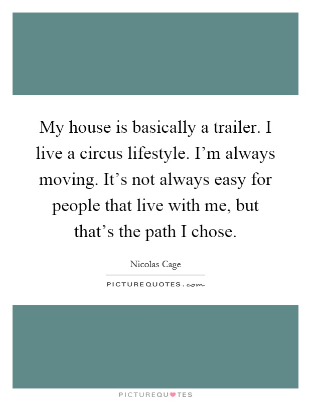My house is basically a trailer. I live a circus lifestyle. I'm always moving. It's not always easy for people that live with me, but that's the path I chose Picture Quote #1