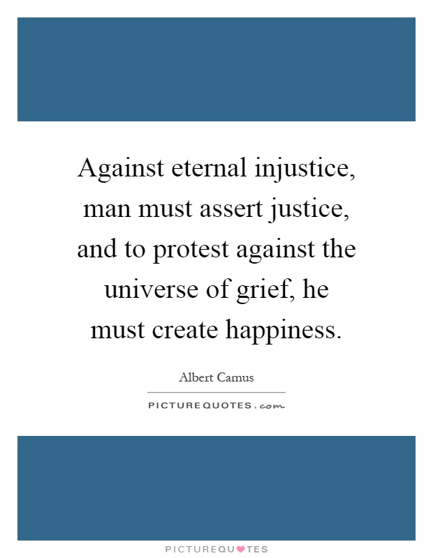 Against eternal injustice, man must assert justice, and to protest against the universe of grief, he must create happiness Picture Quote #1