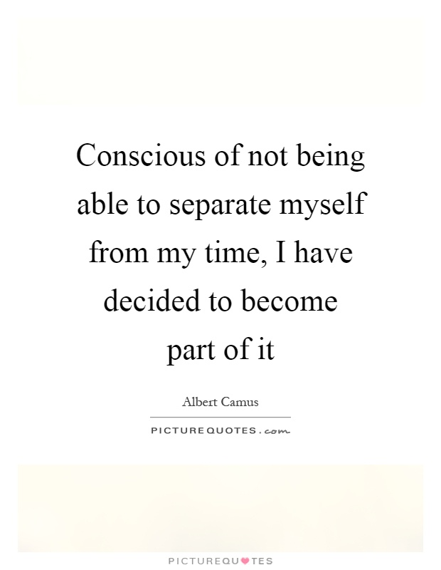 Conscious of not being able to separate myself from my time, I have decided to become part of it Picture Quote #1