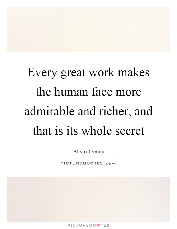 Every great work makes the human face more admirable and richer, and that is its whole secret Picture Quote #1