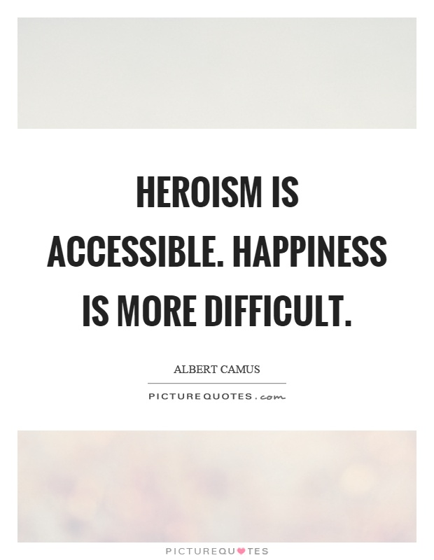 Heroism is accessible. Happiness is more difficult Picture Quote #1