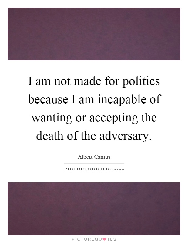 I am not made for politics because I am incapable of wanting or accepting the death of the adversary Picture Quote #1