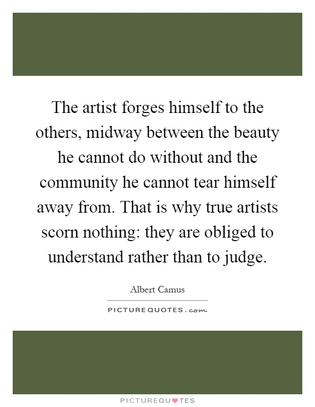 The artist forges himself to the others, midway between the beauty he cannot do without and the community he cannot tear himself away from. That is why true artists scorn nothing: they are obliged to understand rather than to judge Picture Quote #1