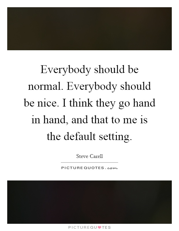 Everybody should be normal. Everybody should be nice. I think they go hand in hand, and that to me is the default setting Picture Quote #1