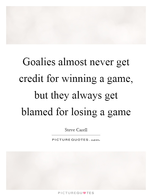 Goalies almost never get credit for winning a game, but they always get blamed for losing a game Picture Quote #1