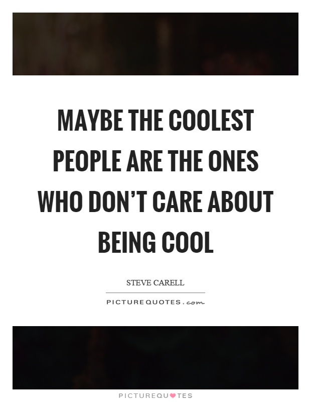 Maybe the coolest people are the ones who don't care about being cool Picture Quote #1