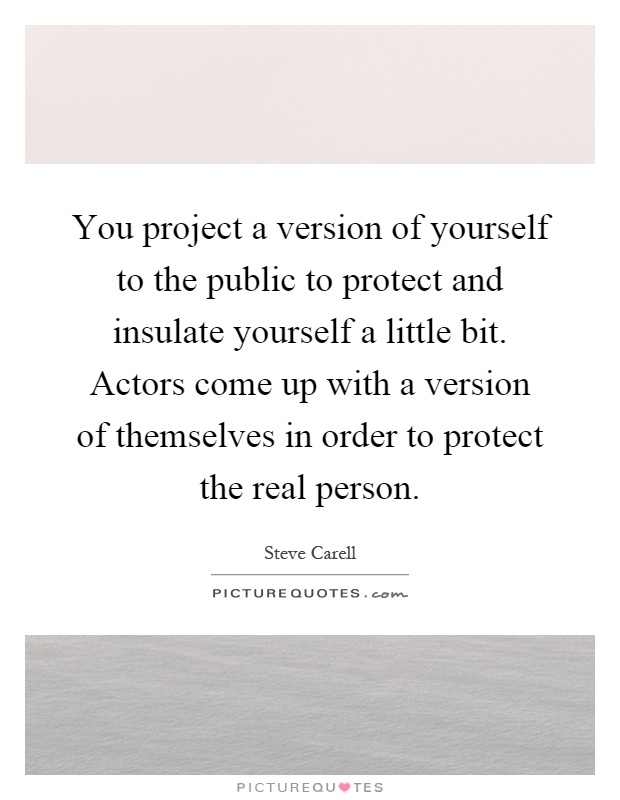 You project a version of yourself to the public to protect and insulate yourself a little bit. Actors come up with a version of themselves in order to protect the real person Picture Quote #1