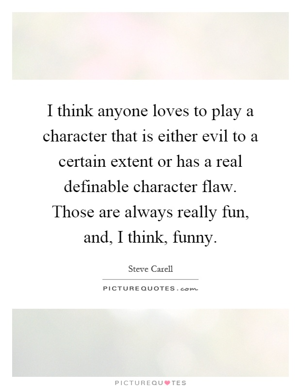 I think anyone loves to play a character that is either evil to a certain extent or has a real definable character flaw. Those are always really fun, and, I think, funny Picture Quote #1