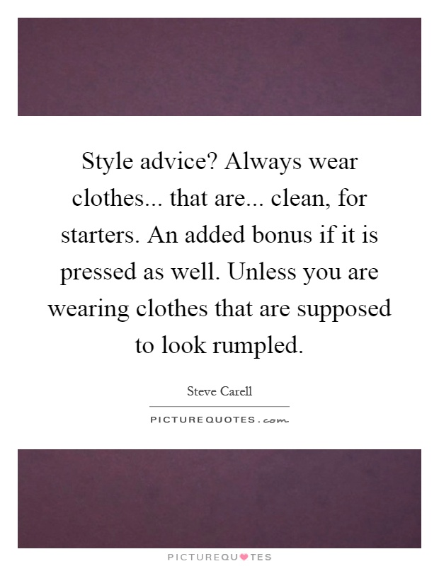 Style advice? Always wear clothes... that are... clean, for starters. An added bonus if it is pressed as well. Unless you are wearing clothes that are supposed to look rumpled Picture Quote #1