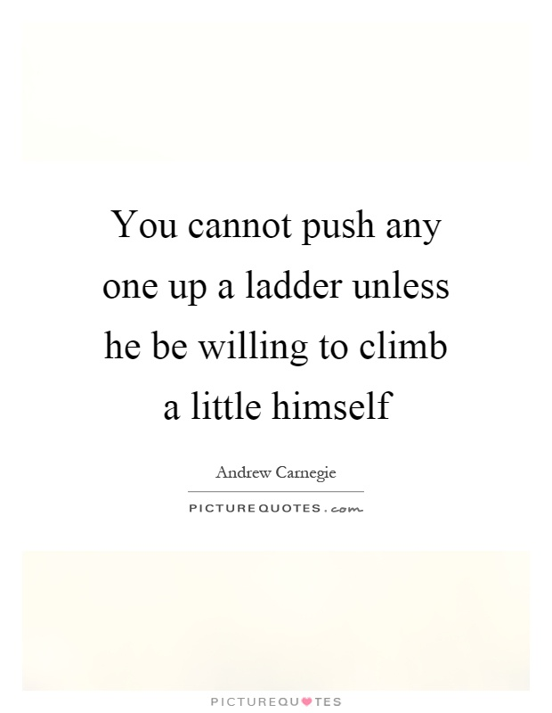 You cannot push any one up a ladder unless he be willing to climb a little himself Picture Quote #1