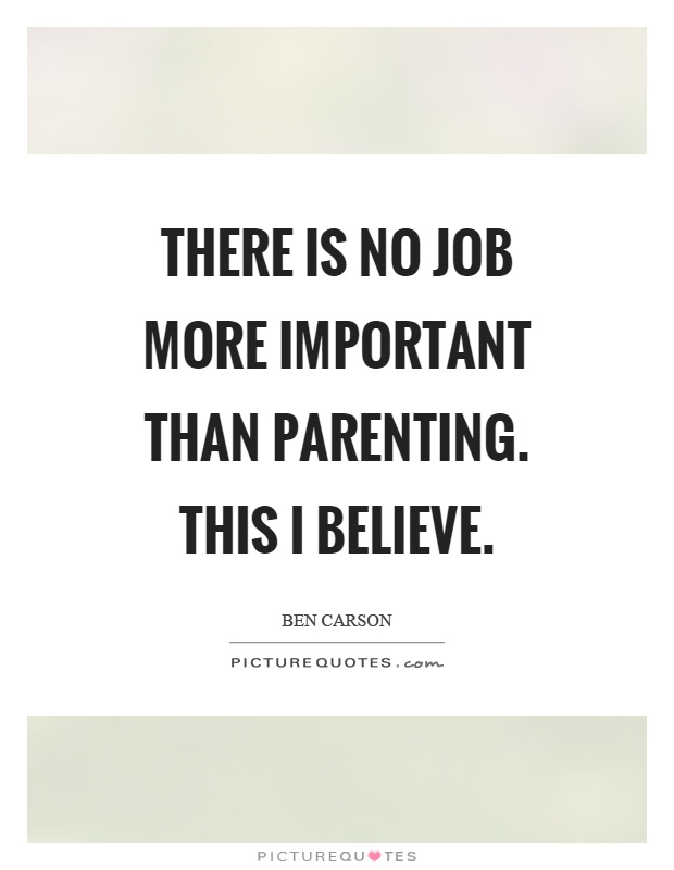 There is no job more important than parenting. This I believe Picture Quote #1