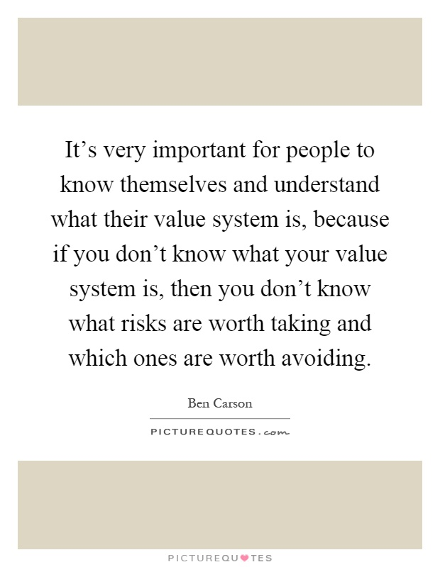 It's very important for people to know themselves and understand what their value system is, because if you don't know what your value system is, then you don't know what risks are worth taking and which ones are worth avoiding Picture Quote #1