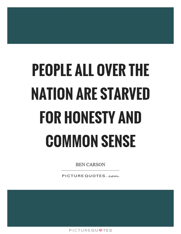People all over the nation are starved for honesty and common sense Picture Quote #1