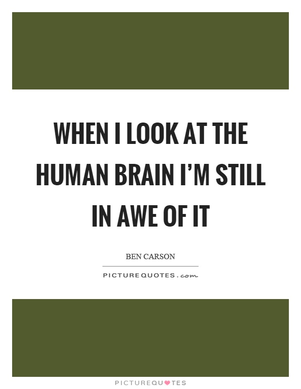 When I look at the human brain I'm still in awe of it Picture Quote #1