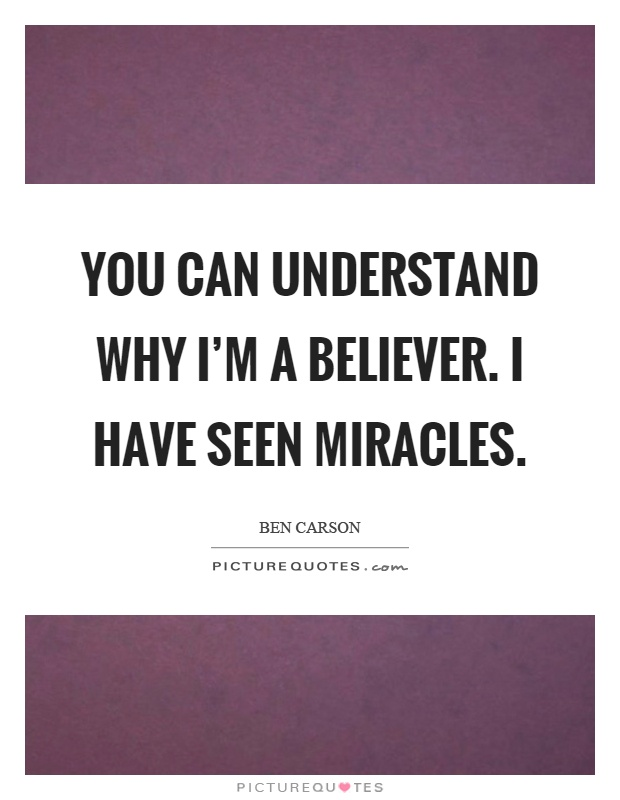 You can understand why I'm a believer. I have seen miracles Picture Quote #1