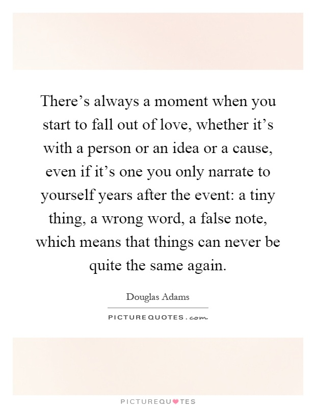 There's always a moment when you start to fall out of love, whether it's with a person or an idea or a cause, even if it's one you only narrate to yourself years after the event: a tiny thing, a wrong word, a false note, which means that things can never be quite the same again Picture Quote #1