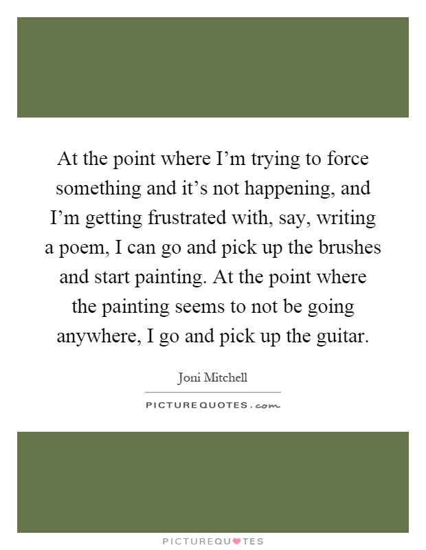 At the point where I'm trying to force something and it's not happening, and I'm getting frustrated with, say, writing a poem, I can go and pick up the brushes and start painting. At the point where the painting seems to not be going anywhere, I go and pick up the guitar Picture Quote #1