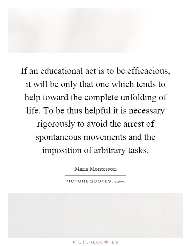 If an educational act is to be efficacious, it will be only that one which tends to help toward the complete unfolding of life. To be thus helpful it is necessary rigorously to avoid the arrest of spontaneous movements and the imposition of arbitrary tasks Picture Quote #1